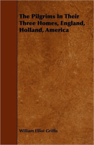 The Pilgrims In Their Three Homes, England, Holland, America - William Elliot Griffis