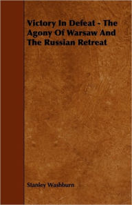 Victory in Defeat - The Agony of Warsaw and the Russian Retreat - Stanley Washburn