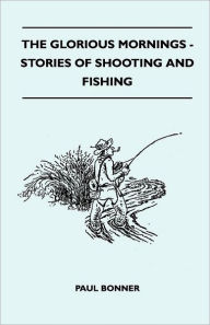 The Glorious Mornings - Stories Of Shooting And Fishing - Paul Bonner