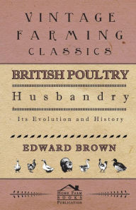 British Poultry Husbandry - Its Evolution And History - Edward Brown