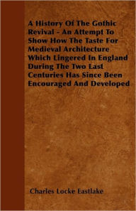 A History Of The Gothic Revival An Attempt To Show How The Taste For Medieval Architecture Which Lingered In England During The Two Last Centuries Has Since Been Encouraged And Developed - Charles Locke Eastlake