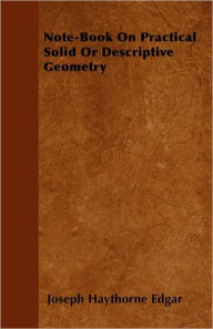 Note-Book on Practical Solid or Descriptive Geometry - Joseph Haythorne Edgar