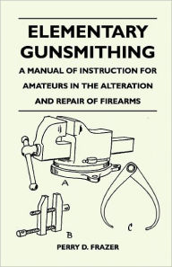 Elementary Gunsmithing - A Manual Of Instruction For Amateurs In The Alteration And Repair Of Firearms - Perry D. Frazer