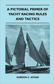 A Pictorial Primer Of Yacht Racing Rules And Tactics - Gordon C. Aymar