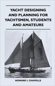 Yacht Designing And Planning For Yachtsmen, Students And Amateurs - Howard I. Chapelle