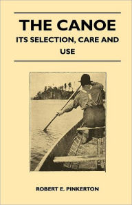 The Canoe - Its Selection, Care And Use - Robert E. Pinkerton