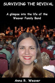 Surviving the Revival: A Glimpse into the Life of the Weaver Family Band - Anna R. Weaver
