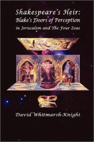 Shakespeare's Heir: Blake's Doors of Perception in Jerusalem and the Four Zoas - David Whitmarsh-Knight