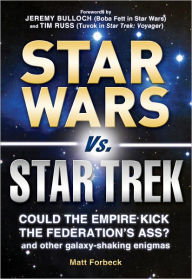 Star Wars vs. Star Trek: Could the Empire kick the Federation's ass? And other galaxy-shaking enigmas - Matt Forbeck