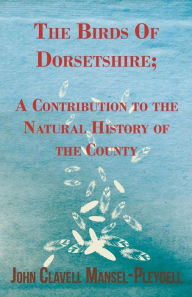 The Birds Of Dorsetshire; A Contribution To The Natural History Of The County - John Clavell Mansel-Pleydell