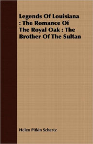 Legends of Louisiana: The Romance of the Royal Oak: The Brother of the Sultan - Helen Pitkin Schertz