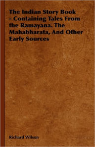 The Indian Story Book - Containing Tales from the Ramayana. the Mahabharata, and Other Early Sources - Richard Wilson