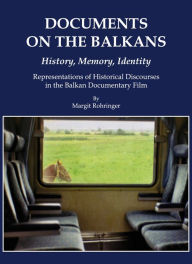 Documents on the Balkans - History, Memory, Identity: Representations of Historical Discourses in the Balkan Documentary Film - Margit Rohringer