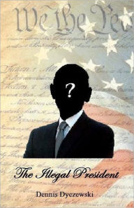 The Illegal President: A totally fictional story. Any resemblance to any person(s) alive or dead Is purely coincidental and has nothing to do with the current President - Dennis Dyczewski