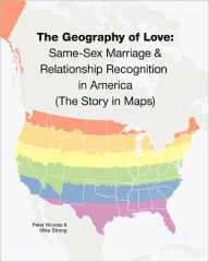 The Geography of Love: Same-Sex Marriage and Relationship Recognition in America (the Story in Maps) - Peter Nicolas