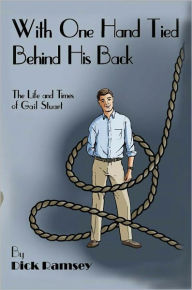 With One Hand Tied Behind His Back: The Life and Times of Gail Stuart - Dick Ramsey