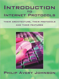 Introduction to Internet Protocols: their architecture, their protocols and their features - Philip Avery Johnson
