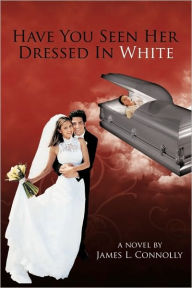 Have You Seen Her Dressed In White - James L. Connolly