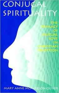 Conjugal Spirituality: The Primacy of Mutual Love in Christian Tradition - Mary Anne McPherson Oliver