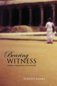 Bearing Witness: Partition, Independence, End of the Raj - Sukeshi Kamra