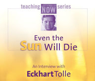 Even the Sun Will Die: An Interview with Eckhart Tolle - Eckhart Tolle