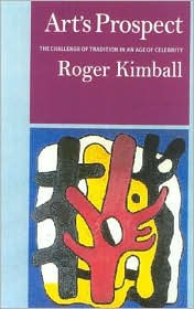 Art's Prospect: The Challenge of Tradition in the Age of Celebrity - Roger Kimball
