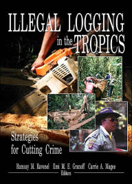Illegal Logging in the Tropics: Strategies for Cutting Crime - Ramsay M Ravenel
