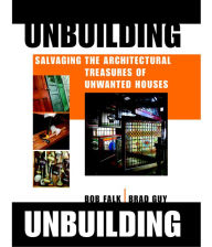 Unbuilding: Salvaging the Architectural Treasures of Unwanted Houses - Brad Guy