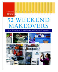 52 Weekend Makeovers: Easy Projects to Transform Your Home Inside and Out - Editors of Fine Homebuilding