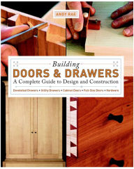 Building Doors and Drawers: A Complete Guide to Design and Construction - Dovetailed Drawers, Utility Drawers, Cabinet Doors, Special Doors, Hardware - Andy Rae