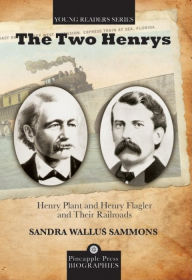 The Two Henrys: Henry Plant and Henry Flagler and Their Railroads - Sandra W Sammons
