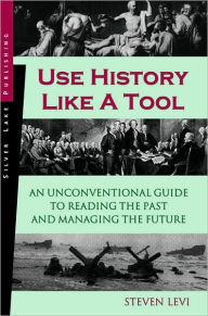 Use History like a Tool: An Unconventional Guide to Reading the Past and Managing the Future - Steven Levi