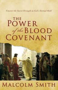 Power of the Blood Covenant: Uncover the Secret Strength in God's Eternal Oath - Malcolm Smith
