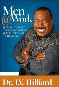 Men@Work: How Man Can Renew Their Commitments to God, Their Families, and Themselves - I. V. Hilliard