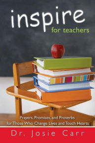 Inspire for Teachers: Prayers Promises, and Proverbs for Those Who Change Lives and Tough Hearts - Josie Carr