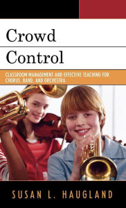 Crowd Control: Classroom Management and Effective Teaching for Chorus, Band, and Orchestra - Susan L. Haugland