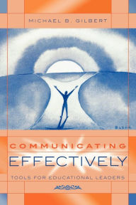Communicating Effectively: Tools for Educational Leaders - Michael B. Gilbert