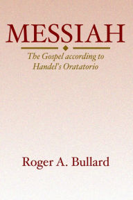 Messiah: The Gospel According to Handel's Oratorio - Roger A. Bullard