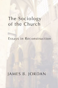 The Sociology of the Church: Essays in Reconstruction - James B. Jordan