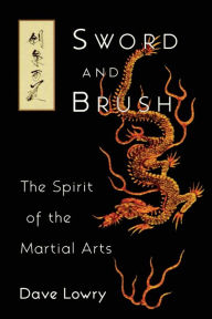 Sword and Brush: The Spirit of the Martial Arts - Dave Lowry