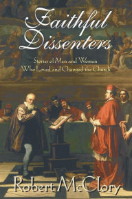 Faithful Dissenters: Stories of Men and Women Who Loved and Changed the Church - Robert McClory