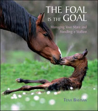 The Foal is the Goal: Managing Your Mare and Handling a Stallion - Tina Bastian