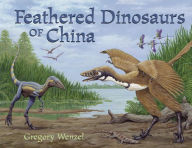 The Feathered Dinosaurs of China - Gregory Wenzel