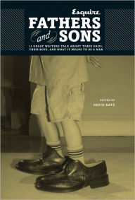 Fathers and Sons: 11 Great Writers Talk about Their Dads, Their Boys, and What It Means to Be a Man - David Katz