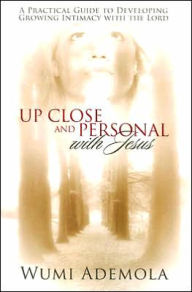 Up-Close and Personal with Jesus: A Practical Guide to Developing Growing Intimacy with the Lord - Wumi Ademola