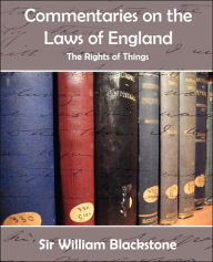 Commentaries On The Laws Of England (The Rights Of Things) - Sir William Blackstone