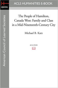 The People of Hamilton, Canada West: Family and Class in a Mid-Nineteenth-Century City - Michael B. Katz