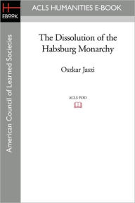 The Dissolution Of The Habsburg Monarchy - Oszkar Jaszi