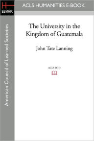 The University In The Kingdom Of Guatemala - John Tate Lanning