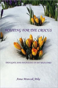 Waiting For The Crocus - Thoughts And Notations On My Backyard - Anna Mravcak Mike